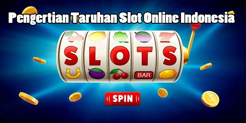 Pengertian Taruhan Slot Online Indonesia